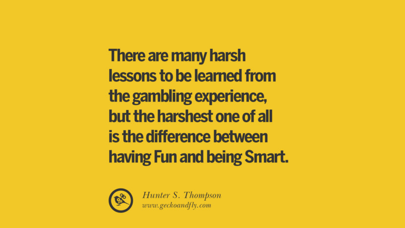 There are many harsh lessons to be learned from the gambling experience, but the harshest one of all is the difference between having Fun and being Smart. - Hunter S. Thompson Anti-Gambling And Addiction Quotes