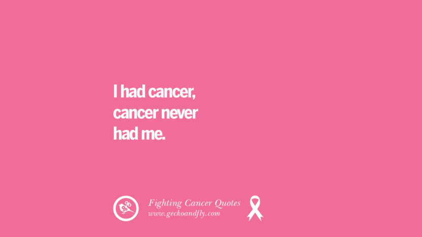 I had cancer, cancer never had me. Motivational Quotes On Fighting Cancer And Never Giving Up Hope