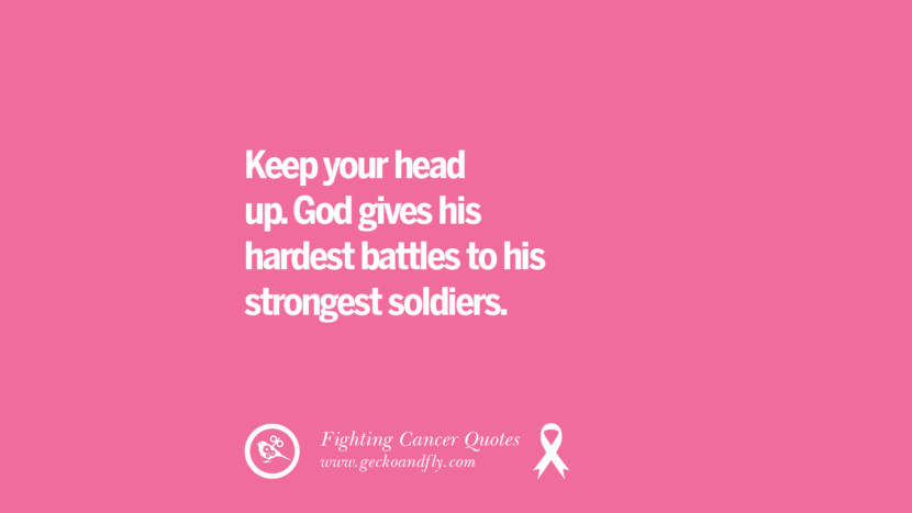 Keep your head up. God gives his hardest battles to his strongest soldiers. Motivational Quotes On Fighting Cancer And Never Giving Up Hope