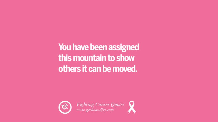 You have been assigned this mountain to show others it can be moved. Motivational Quotes On Fighting Cancer And Never Giving Up Hope