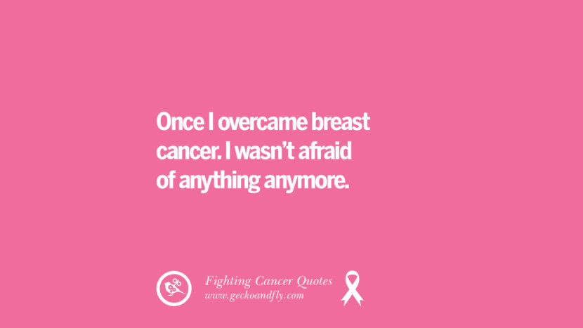 Once I overcame breast cancer. I wasn't afraid of anything anymore. Motivational Quotes On Fighting Cancer And Never Giving Up Hope