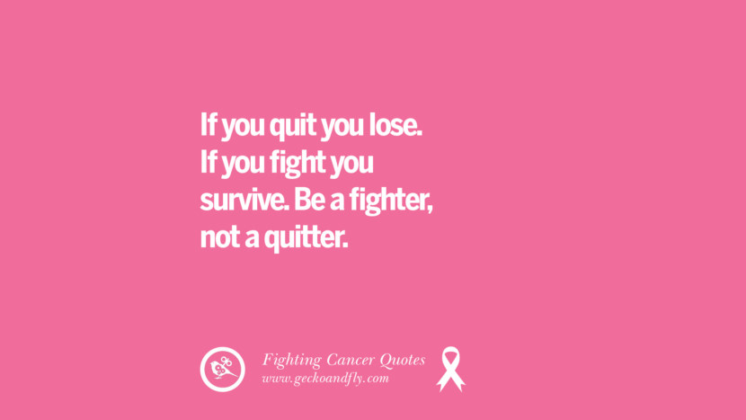 If you quit you lose. If you fight you survive. Be a fighter, not a quitter. Motivational Quotes On Fighting Cancer And Never Giving Up Hope