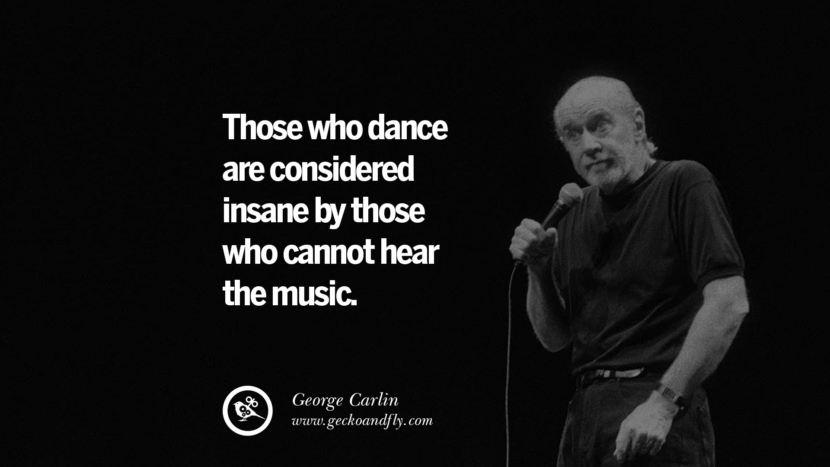 Those who dance are considered insane by those who cannot hear the music. Funny And Sarcastic Quotes By George Carlin