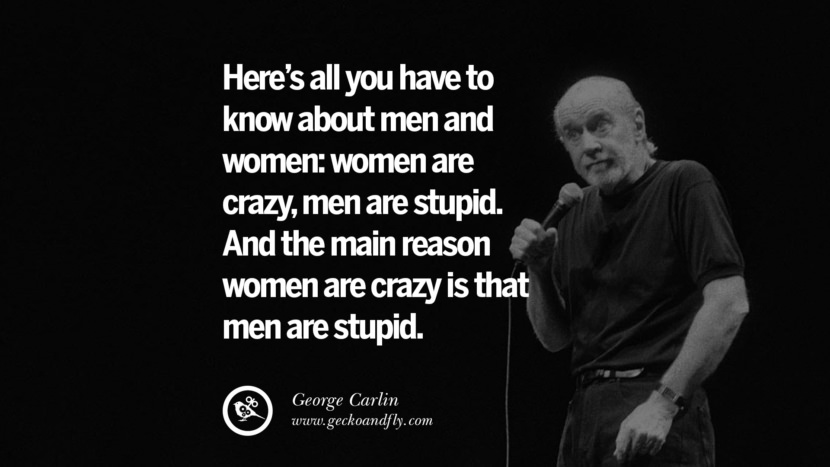 Here's all you have to know about men and women: women are crazy, men are stupid. And the main reason women are crazy is that men are stupid. Funny And Sarcastic Quotes By George Carlin