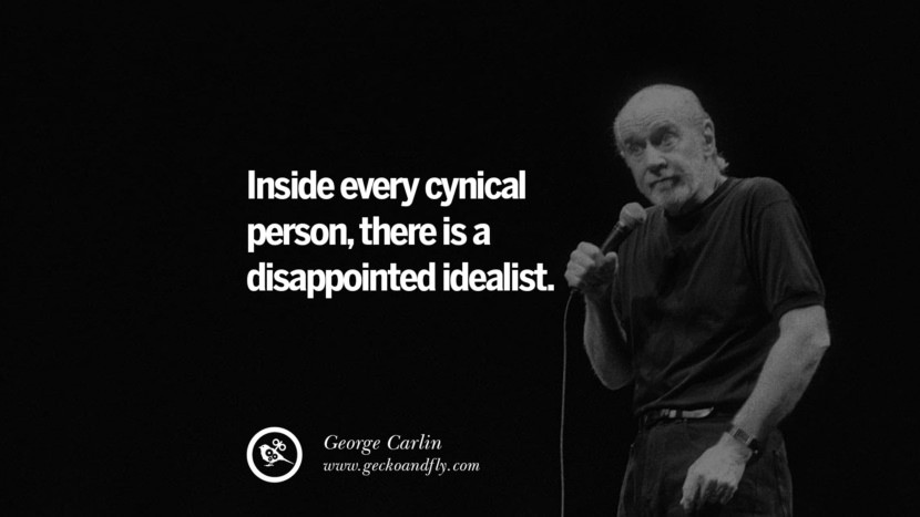 Inside every cynical person, there is a disappointed idealist. Funny And Sarcastic Quotes By George Carlin