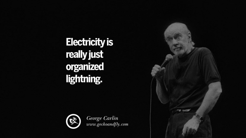 Electricity is really just organized lightning. Funny And Sarcastic Quotes By George Carlin
