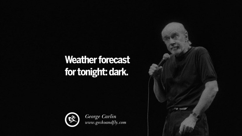 Weather forecast for tonight: dark. Funny And Sarcastic Quotes By George Carlin