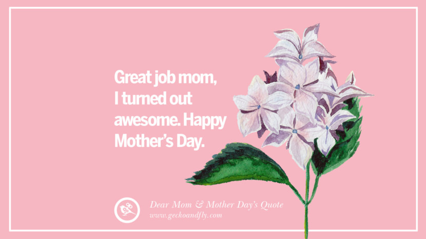 Great job mom, I turned out awesome. Happy Mother's Day. Inspirational Dear Mom And Happy Mother's Day Quotes card messages