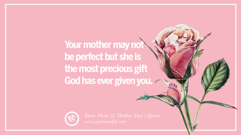 Your mother may not be perfect but she is the most precious gift God has ever given you. Inspirational Dear Mom And Happy Mother's Day Quotes card messages