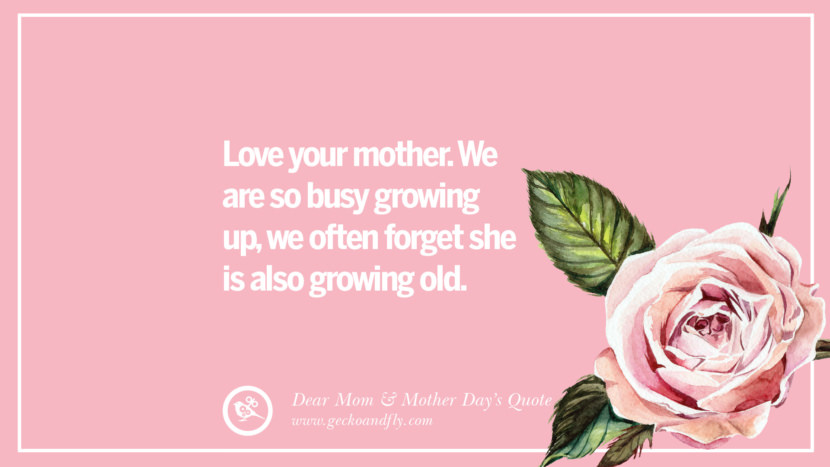 Love your mother. We are so busy growing up, we often forget she is also growing old. Inspirational Dear Mom And Happy Mother's Day Quotes card messages