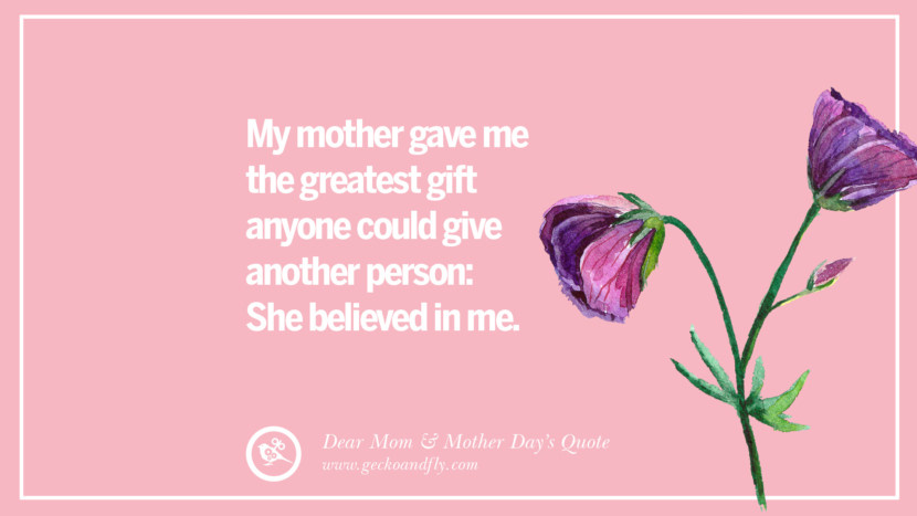 My mother gave me the greatest gift anyone could give another person: She believed in me. Inspirational Dear Mom And Happy Mother's Day Quotes card messages