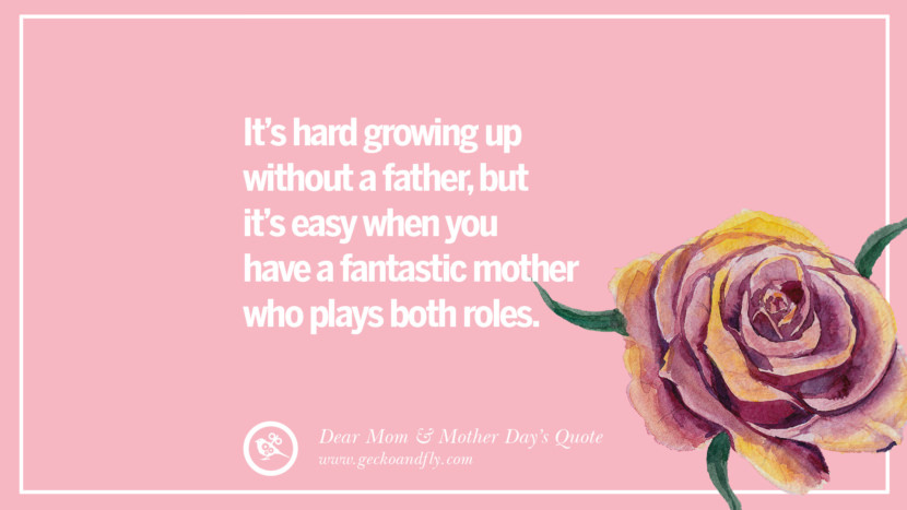 It's hard growing up without a father, but it's easy when you have a fantastic mother who plays both roles. Inspirational Dear Mom And Happy Mother's Day Quotes card messages