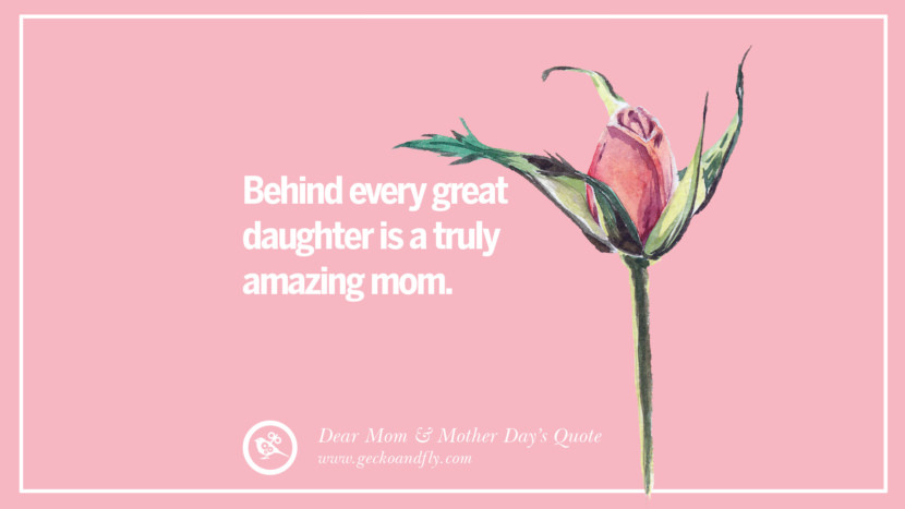 Behind every great daughter is a truly amazing mom. Inspirational Dear Mom And Happy Mother's Day Quotes card messages