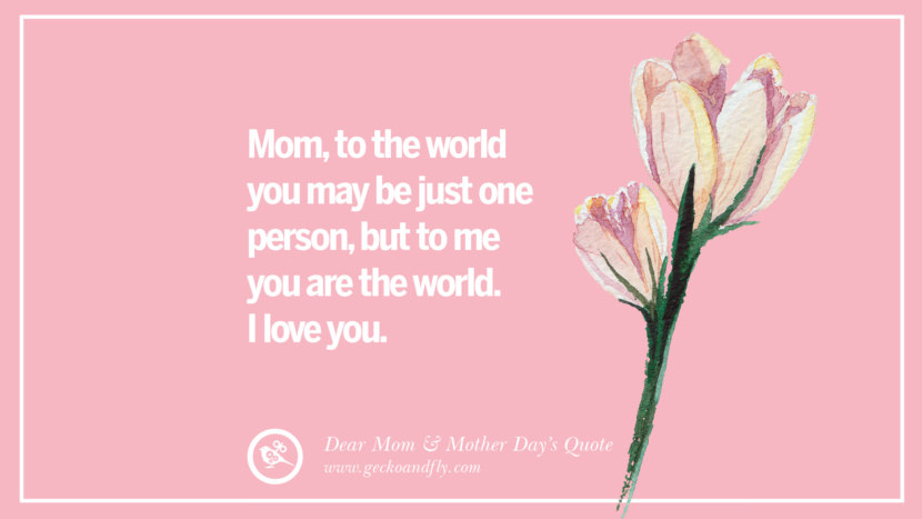 Mom, to the world you may be just one person, but to me you are the world. I love you. Inspirational Dear Mom And Happy Mother's Day Quotes card messages