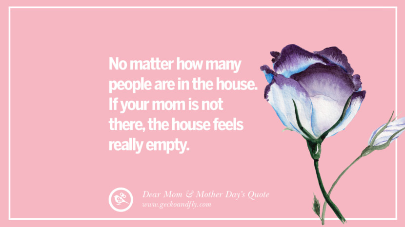 No matter how many people are in the house. If your mom is not there, the house feels really empty. Inspirational Dear Mom And Happy Mother's Day Quotes card messages