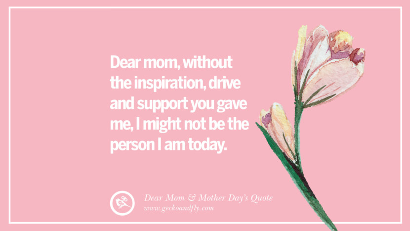Dear mom, without the inspiration, drive and support you gave me, I might not be the person I am today. Inspirational Dear Mom And Happy Mother's Day Quotes card messages