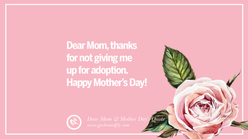 Dear Mom, thanks for not giving me up for adoption. Happy Mother's Day! Inspirational Dear Mom And Happy Mother's Day Quotes card messages