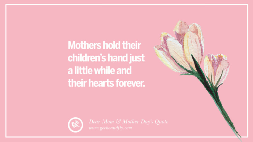 Mothers hold their children's hand just a little while and their hearts forever. Inspirational Dear Mom And Happy Mother's Day Quotes card messages