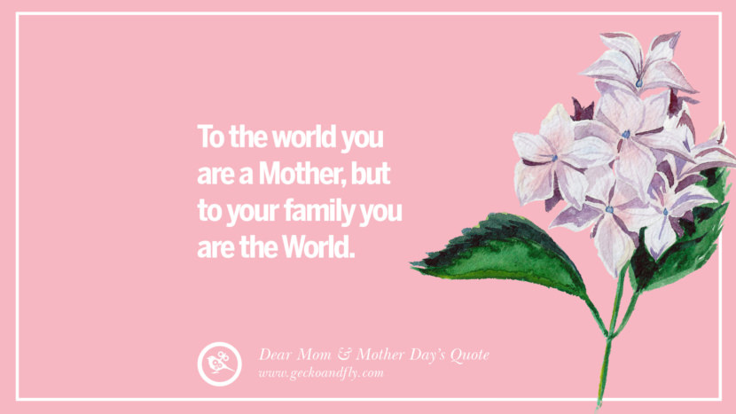 To the world you are a Mother, but to your family you are the World. Inspirational Dear Mom And Happy Mother's Day Quotes card messages