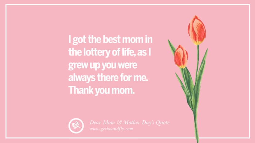 I got the best mom in the lottery of life, as I grew up you were always there for me. Thank you mom. Inspirational Dear Mom And Happy Mother's Day Quotes card messages