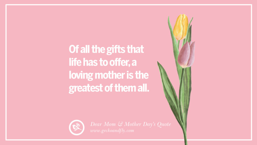 Of all the gifts that life has to offer, a loving mother is the greatest of them all. Inspirational Dear Mom And Happy Mother's Day Quotes card messages