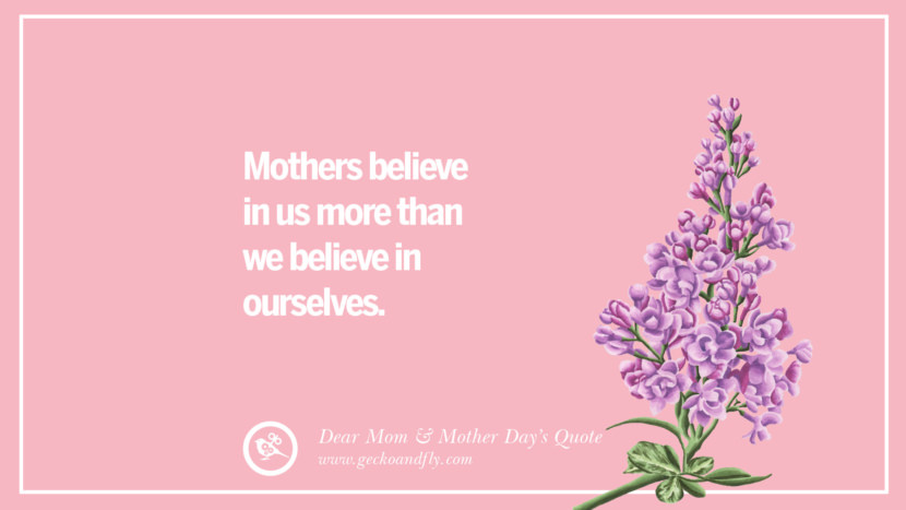 Mothers believe in us more than we believe in ourselves. Inspirational Dear Mom And Happy Mother's Day Quotes card messages