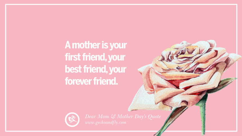 A mother is your first friend, your best friend, your forever friend. Inspirational Dear Mom And Happy Mother's Day Quotes card messages