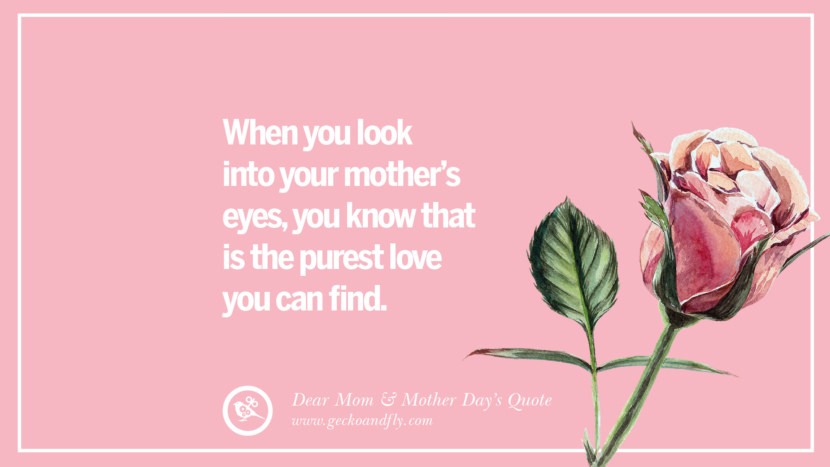 When you look into your mother's eyes, you know that is the purest love you can find. Inspirational Dear Mom And Happy Mother's Day Quotes card messages