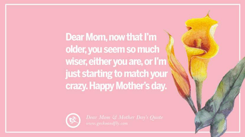 Dear Mom, now that I'm older, you seem so much wiser, either you are, or I'm just starting to match your crazy. Happy Mother's day. Inspirational Dear Mom And Happy Mother's Day Quotes card messages