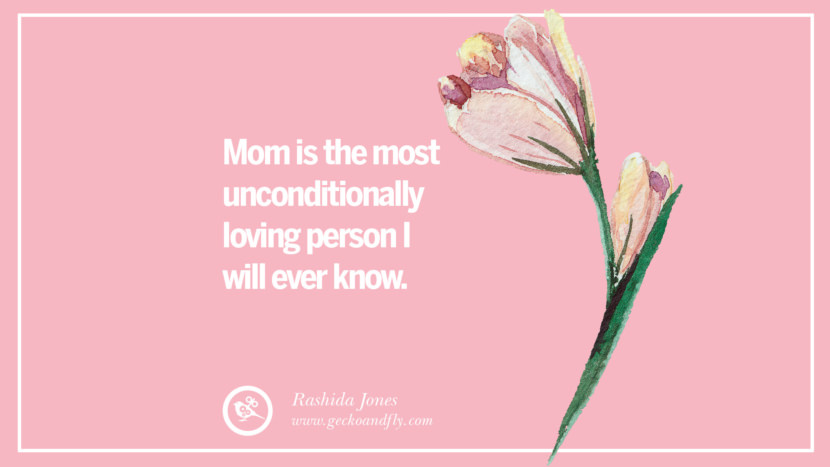 Mom is the most unconditionally loving person I will ever know. - Rashida Jones Inspirational Dear Mom And Happy Mother's Day Quotes card messages