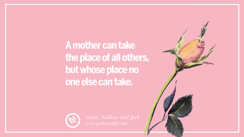 A mother can take the place of all others, but whose place no one else can take. - Anna, Siolhan, and Jack Inspirational Dear Mom And Happy Mother's Day Quotes card messages