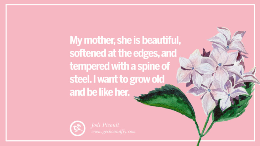 My mother, she is beautiful, softened at the edges, and tempered with a spine of steel. I want to grow old and be like her. - Jodi Picoult Inspirational Dear Mom And Happy Mother's Day Quotes card messages