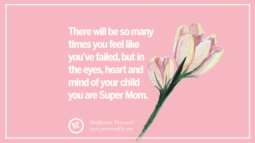 There will be so many times you feel like you've failed, but in the eyes, heart and mind of your child you are Super Mom. - Stephanie Precourt Inspirational Dear Mom And Happy Mother's Day Quotes card messages