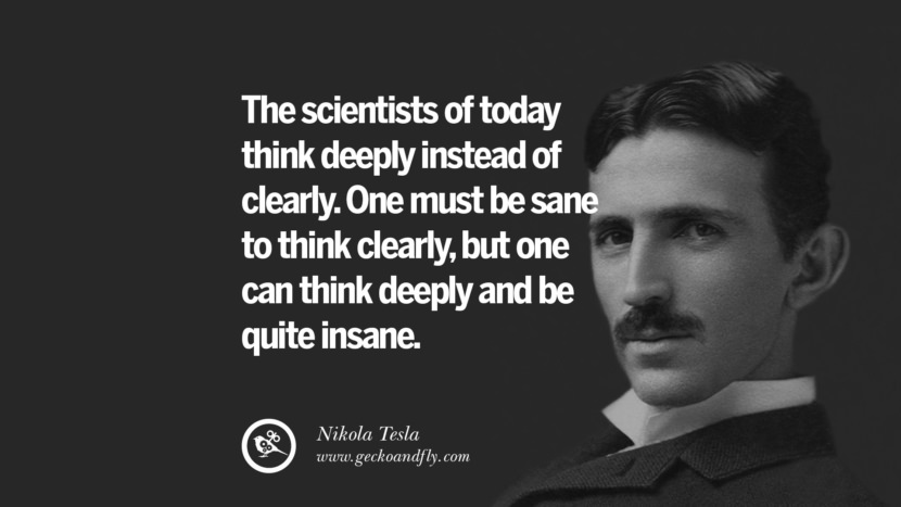 The scientists of today think deeply instead of clearly. One must be sane to think clearly, but one can think deeply and be quite insane.