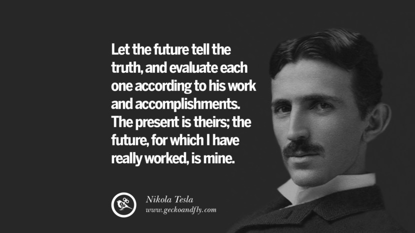 Let the future tell the truth, and evaluate each once according to his work and accomplishments. The present is theirs; the future, for which I have really worked, is mine.