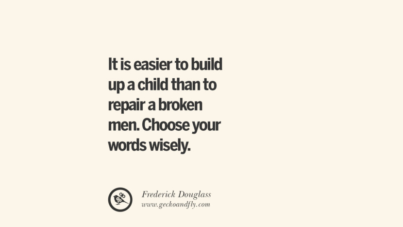 it is easier to build up a child than to repair a broken men. Choose your words wisely. - Frederick Douglass Essential Parenting Advises On Being A Good Father Or Mother