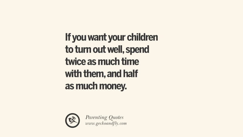 If you want your children to turn out well, spend twice as much time with them, and half as much money. Essential Parenting Advises On Being A Good Father Or Mother