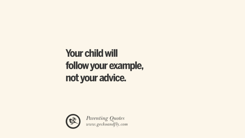 Your child will follow your example, not your advice. Essential Parenting Advises On Being A Good Father Or Mother
