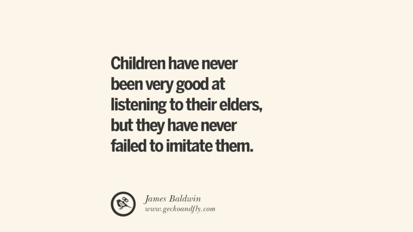 Children have never been very good at listening to their elders, but they have never failed to imitate them. - James Baldwin Essential Parenting Advises On Being A Good Father Or Mother