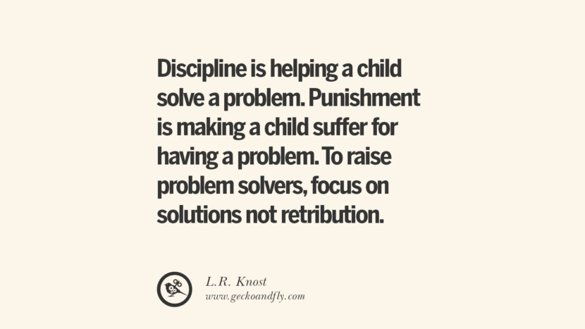 Discipline is helping a child solve a problem. Punishment is making a child suffer for having a problem. To raise problem solvers, focus on solutions not retribution. - L.R. Knost Essential Parenting Advises On Being A Good Father Or Mother