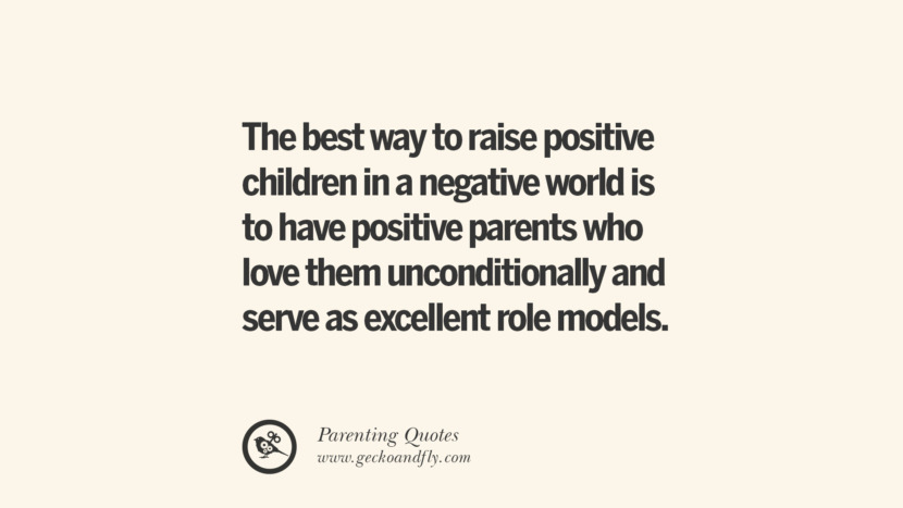 The best way to raise positive children in a negative world is to have positive parents who love them unconditionally and serve as excellent role models. Essential Parenting Advises On Being A Good Father Or Mother