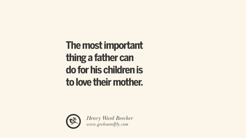 The most important thing a father can do for his children is to love their mother. - Henry Ward Beecher Essential Parenting Advises On Being A Good Father Or Mother