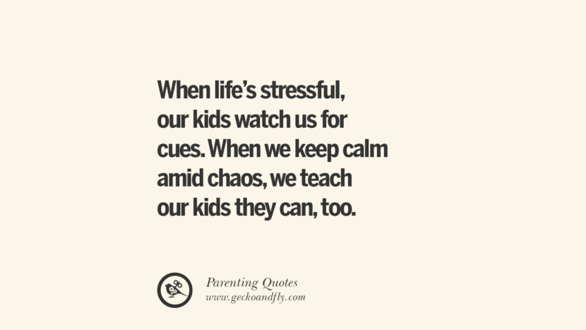 When life's stressful, our kids watch us for cues. When we keep calm amid chaos, we teach our kids they can, too. Essential Parenting Advises On Being A Good Father Or Mother
