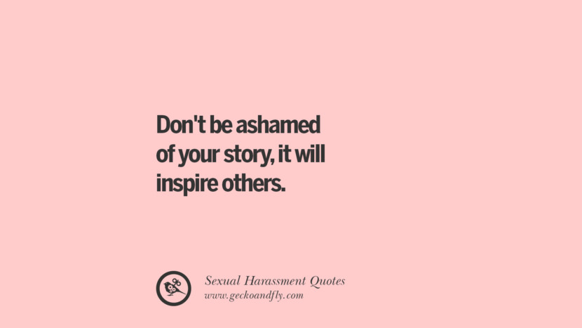 Don't be ashamed of your story, it will inspire others. Quotes On Sexual Harassment