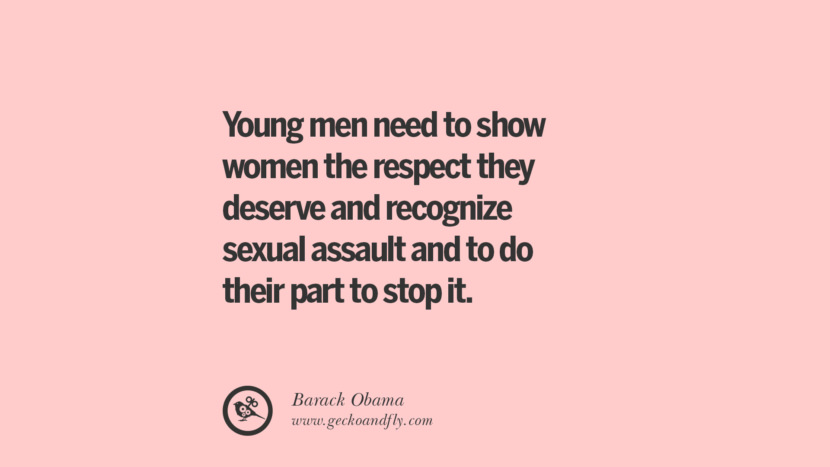 Young men need to show women the respect they deserve and recognize sexual assault and to do their part to stop it. - Barack Obama Quotes On Sexual Harassment