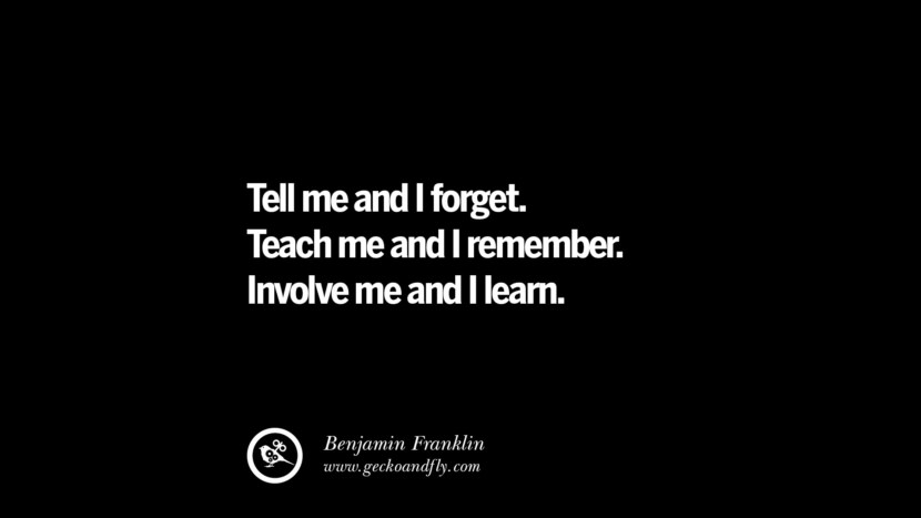 Tell me and I forget. Teach me and I remember. Involve me and I learn. - Benjamin Franklin Quotes On Teaching Better And Make Learning More Effective