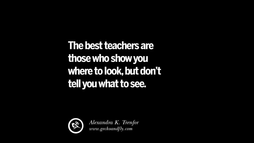 The best teachers are those who show you where to look, but don't tell you what to see. - Alexandra K. Trenfor Quotes On Teaching Better And Make Learning More Effective