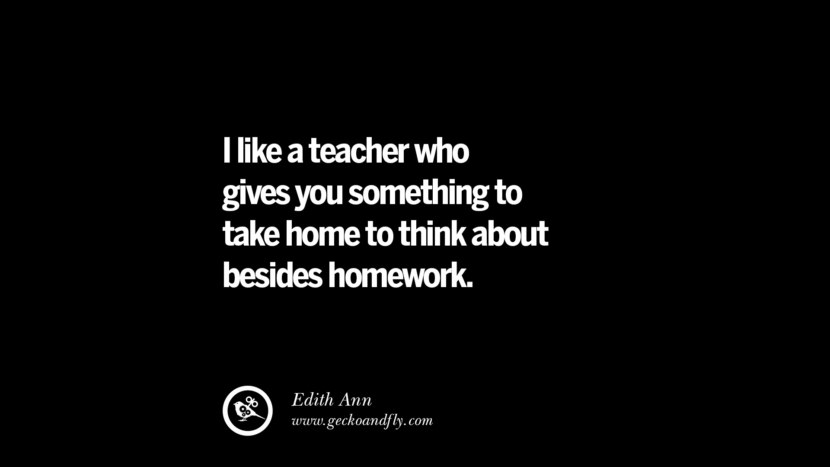 I like a teacher who gives you something to take home to think about besides homework. - Edith Ann Quotes On Teaching Better And Make Learning More Effective