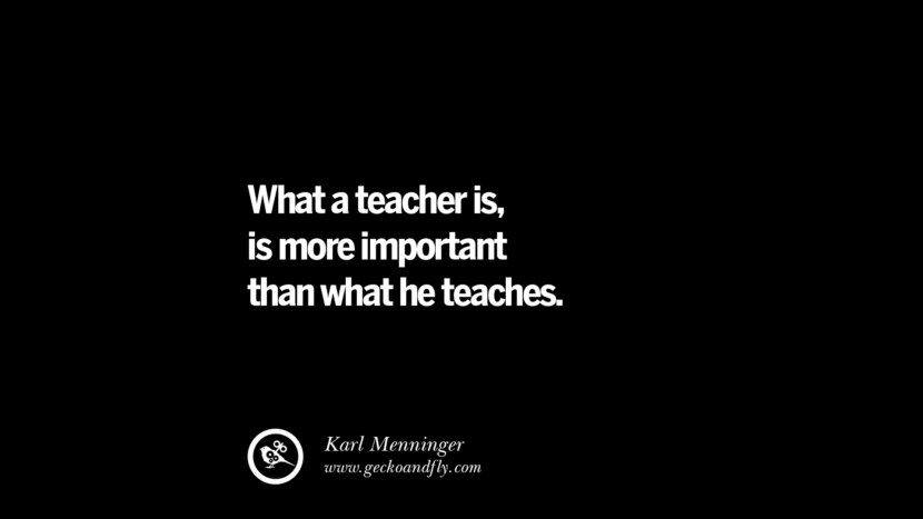 What a teacher is, is more important than what he teaches. - Karl Menninger Quotes On Teaching Better And Make Learning More Effective