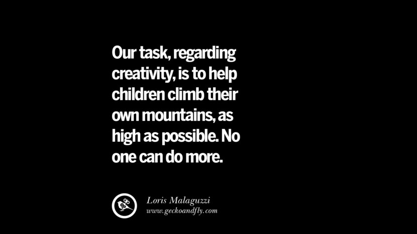 Our task, regarding creativity, is to help children climb their own mountains, as high as possible. No one can do more. - Loris Malaguzzi Quotes On Teaching Better And Make Learning More Effective